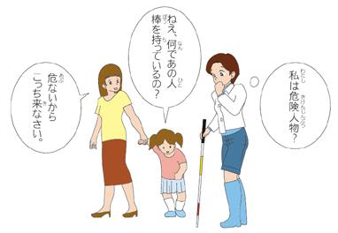 母親は子供の手を引っ張っている。子どもから「ねえ、何であの人棒を持っているの?」の吹き出し。母親から「危ないからこっち来なさい」の吹き出し。白杖を持つ女性から「私は危険人物?」の吹き出し。