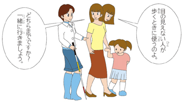 白杖を持つ視覚障害女性、親、子どもの順に並び、子ども側に出た母親からの吹き出しに「目の見えない人が歩くときに使うのよ」「どちらまでですか?一緒に行きましょう」 母親と白杖を持つ女性は誘導の姿勢、親と子は手をつないでいる。